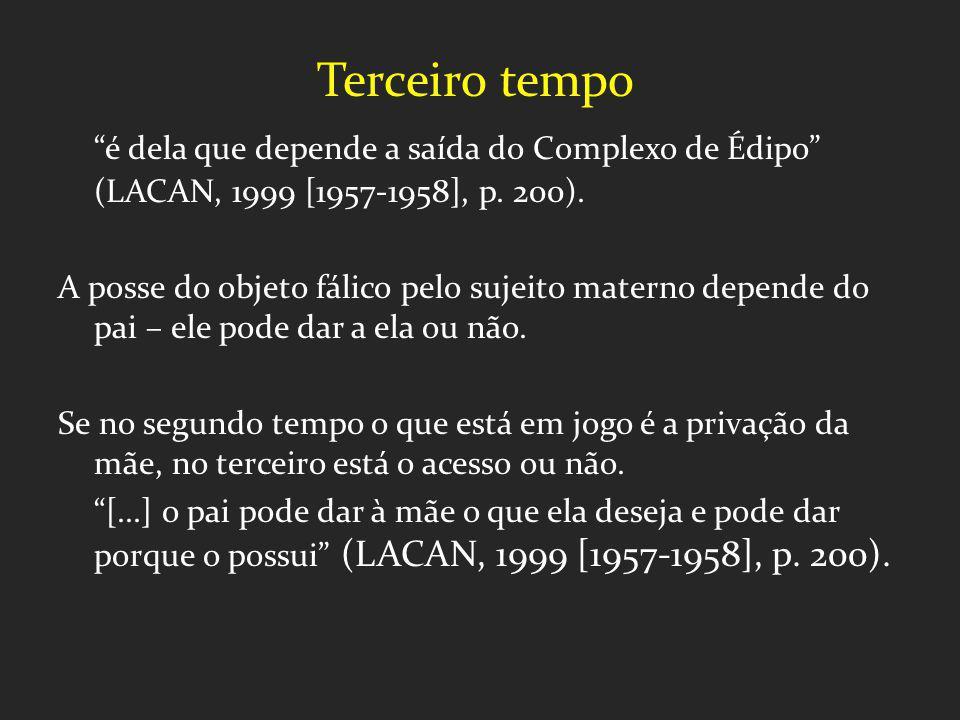Terceiro tempo é dela que depende a saída do Complexo de Édipo (LACAN, 1999 [1957-1958], p. 200).
